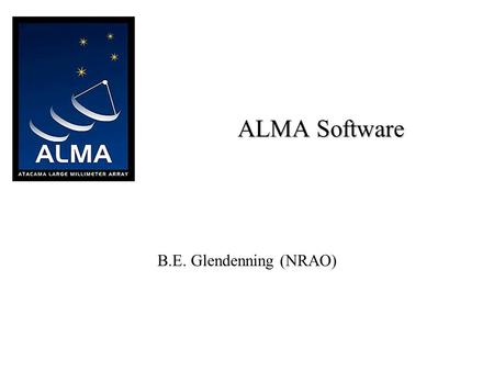 "ALMA Software B.E. Glendenning (NRAO). 2 ALMA ""High Frequency VLA"" in Chile Presently a European/North American Project –Japan is almost certainly joining."