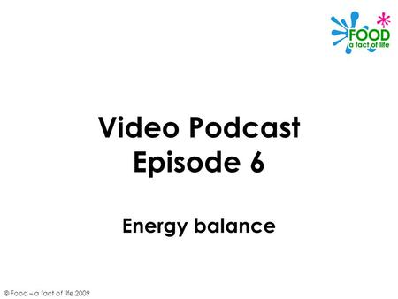 © Food – a fact of life 2009 Video Podcast Episode 6 Energy balance.