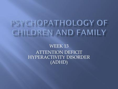 WEEK 13 ATTENTION DEFICIT HYPERACTIVITY DISORDER (ADHD)