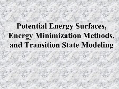 Potential Energy Surfaces, Energy Minimization Methods, and Transition State Modeling.