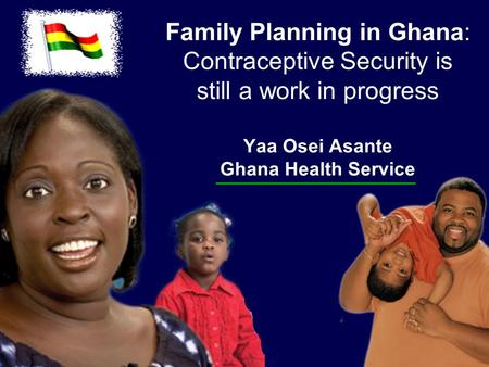 Family Planning in Ghana: Contraceptive Security is still a work in progress Yaa Osei Asante Ghana Health Service.