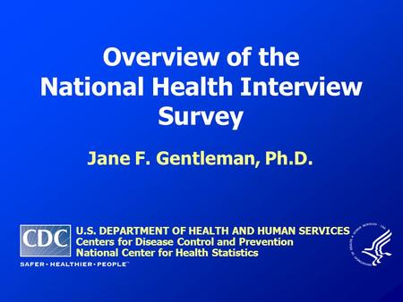Overview of the National Health Interview Survey Jane F. Gentleman, Ph.D. U.S. DEPARTMENT OF HEALTH AND HUMAN SERVICES Centers for Disease Control and.