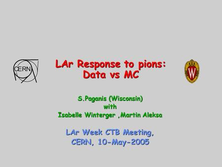 LAr Response to pions: Data vs MC S.Paganis (Wisconsin) with Isabelle Winterger,Martin Aleksa LAr Week CTB Meeting, CERN, 10-May-2005.