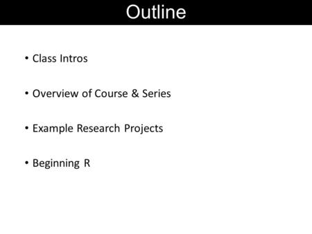 Outline Class Intros Overview of Course & Series Example Research Projects Beginning R.