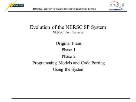 N ATIONAL E NERGY R ESEARCH S CIENTIFIC C OMPUTING C ENTER Evolution of the NERSC SP System NERSC User Services Original Plans Phase 1 Phase 2 Programming.