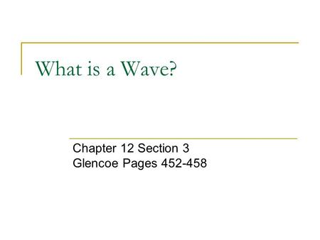 What is a Wave? Chapter 12 Section 3 Glencoe Pages 452-458.