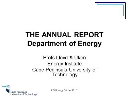 PPC Energy October 2012 THE ANNUAL REPORT Department of Energy Profs Lloyd & Uken Energy Institute Cape Peninsula University of Technology.