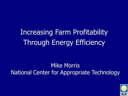 Increasing Farm Profitability Through Energy Efficiency Mike Morris National Center for Appropriate Technology.