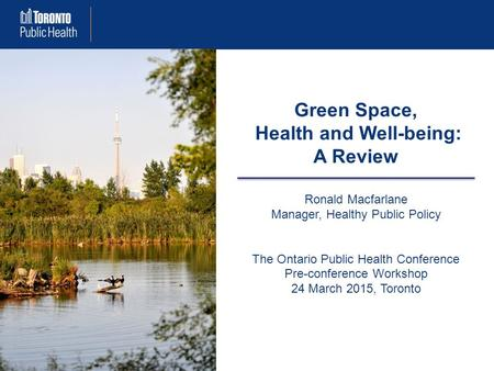 Green Space, Health and Well-being: A Review Ronald Macfarlane Manager, Healthy Public Policy The Ontario Public Health Conference Pre-conference Workshop.