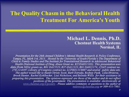 1 The Quality Chasm in the Behavioral Health Treatment For America's Youth Michael L. Dennis, Ph.D. Chestnut Health Systems Normal, IL Presentation for.