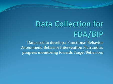 Data used to develop a Functional Behavior Assessment, Behavior Intervention Plan and as progress monitoring towards Target Behaviors.