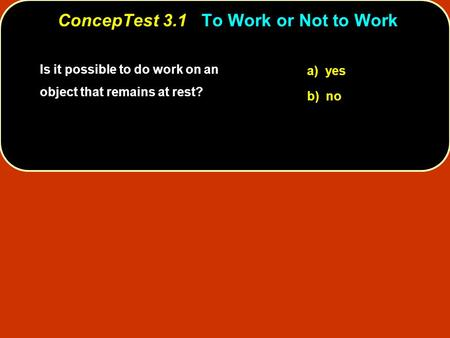 Is it possible to do work on an object that remains at rest? a) yes b) no ConcepTest 3.1To Work or Not to Work ConcepTest 3.1 To Work or Not to Work.