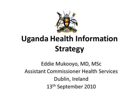 Uganda Health Information Strategy Eddie Mukooyo, MD, MSc Assistant Commissioner Health Services Dublin, Ireland 13 th September 2010.