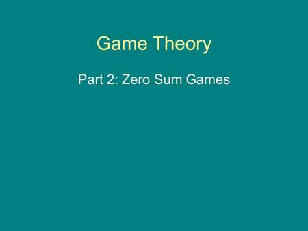 Game Theory Part 2: Zero Sum Games. Zero Sum Games The following matrix defines a zero-sum game. Notice the sum of the payoffs to each player, at every.