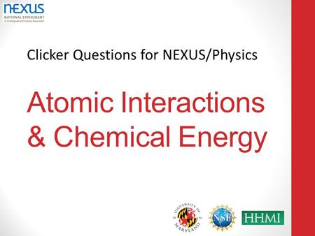 Clicker Questions for NEXUS/Physics Atomic Interactions & Chemical Energy.
