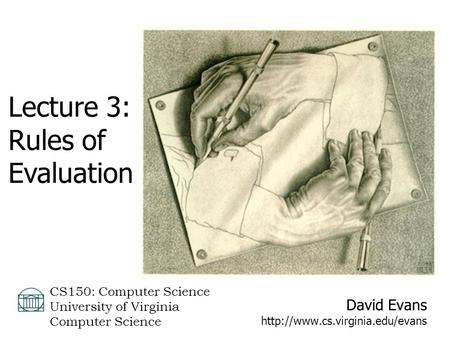 David Evans  CS150: Computer Science University of Virginia Computer Science Lecture 3: Rules of Evaluation.