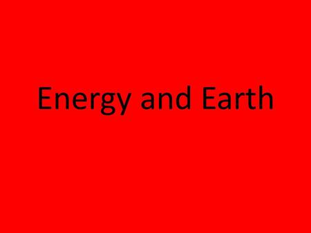 Energy and Earth Energy The ability to do work and produce heat.