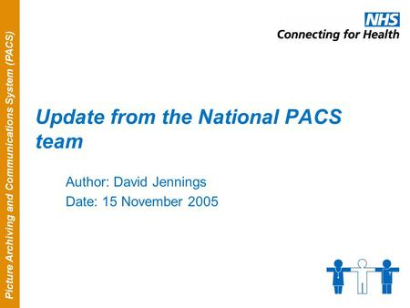 Picture Archiving and Communications System (PACS) Update from the National PACS team Author: David Jennings Date: 15 November 2005.