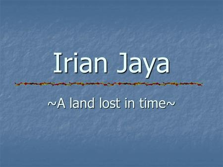Irian Jaya ~A land lost in time~. At a glance Indonesia's eastern most and largest province Borders Pacific Ocean on the north, Arafuru Sea on the south,