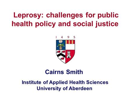 Institute of Applied Health Sciences University of Aberdeen Leprosy: challenges for public health policy and social justice Cairns Smith.