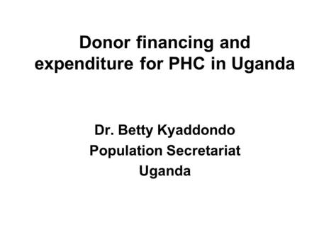Donor financing and expenditure for PHC in Uganda Dr. Betty Kyaddondo Population Secretariat Uganda.