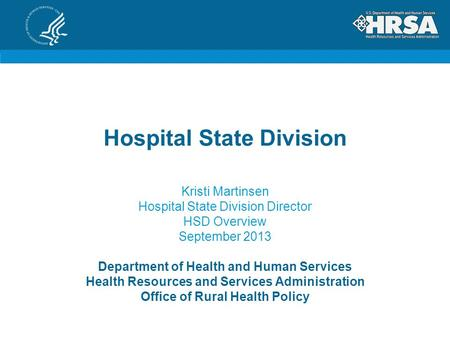 Hospital State Division Kristi Martinsen Hospital State Division Director HSD Overview September 2013 Department of Health and Human Services Health Resources.