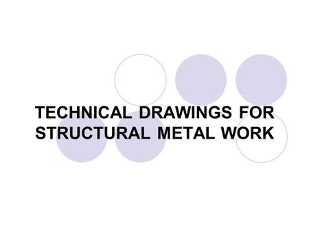 TECHNICAL DRAWINGS FOR STRUCTURAL METAL WORK. Structural metal work (SMW) specifies complementary rule to general principles of presentation and dimensioning.