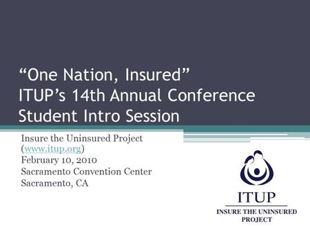"""One Nation, Insured"" ITUP's 14th Annual Conference Student Intro Session Insure the Uninsured Project (www.itup.org)www.itup.org February 10, 2010 Sacramento."