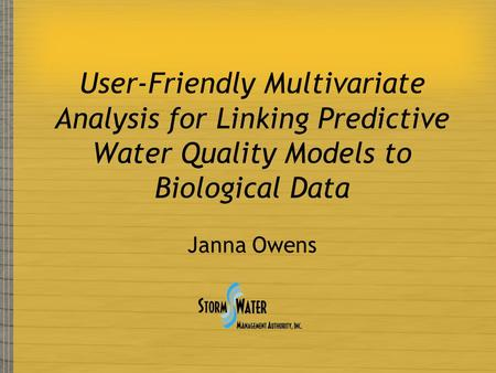 User-Friendly Multivariate Analysis for Linking Predictive Water Quality Models to Biological Data Janna Owens.