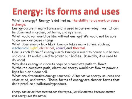 What is energy? Energy is defined as; the ability to do work or cause a change. Energy occurs in many forms and is used in our everyday lives. It can be.