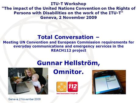 International Telecommunication Union Geneva, 2 November 2009 Total Conversation – Meeting UN Convention and European Commission requirements for everyday.