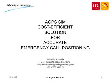 06/06/2007 All Rights Reserved 1 AGPS SIM SOLUTION FOR EMERGENCY CALL POSITIONING Velipekka Kuoppala Vice President Sales and Marketing