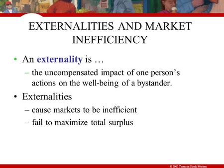 © 2007 Thomson South-Western EXTERNALITIES AND MARKET INEFFICIENCY An externality is … –the uncompensated impact of one person's actions on the well-being.