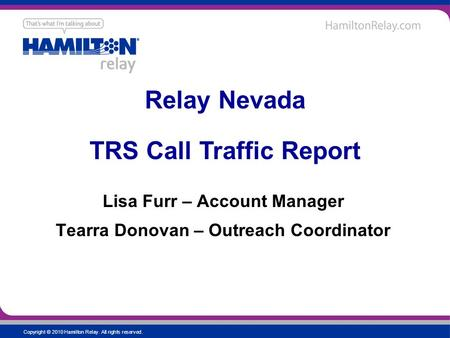 Copyright © 2010 Hamilton Relay. All rights reserved. Lisa Furr – Account Manager Tearra Donovan – Outreach Coordinator Relay Nevada TRS Call Traffic Report.
