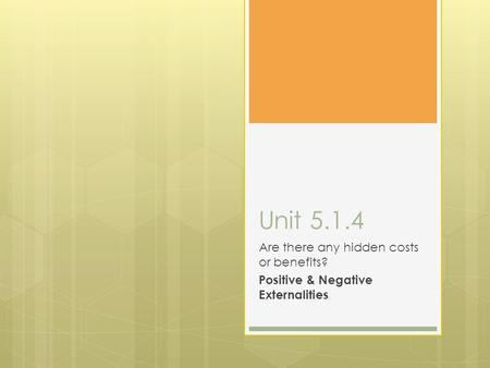 Unit 5.1.4 Are there any hidden costs or benefits? Positive & Negative Externalities.