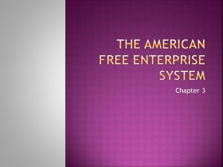 Chapter 3.  Free Enterprise System  Anyone is free to start a business or enterprise  Private ownership of factors of production  EX:U.S.  Free to.