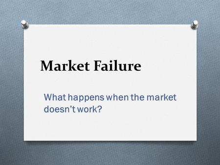 Market Failure What happens when the market doesn't work?