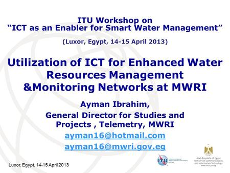 Luxor, Egypt, 14-15 April 2013 Utilization of ICT for Enhanced Water Resources Management &Monitoring Networks at MWRI Ayman Ibrahim, General Director.