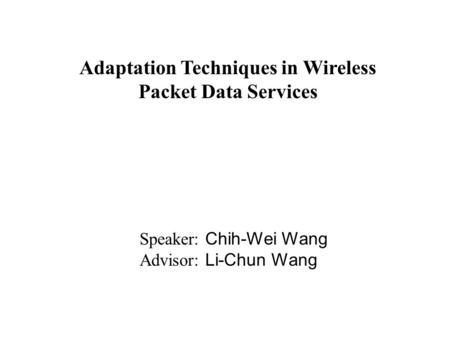 Adaptation Techniques in Wireless Packet Data Services Speaker: Chih-Wei Wang Advisor: Li-Chun Wang.