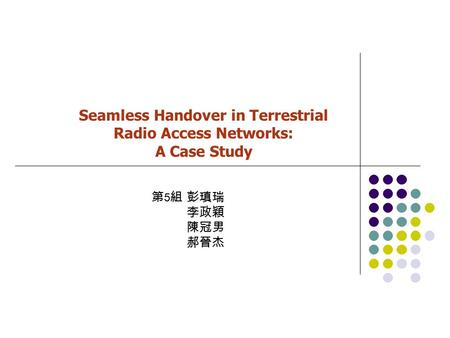 Seamless Handover in Terrestrial Radio Access Networks: A Case Study 第 5 組 彭瑱瑞 李政穎 陳冠男 郝晉杰.