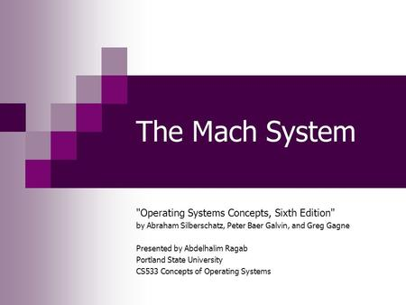 The Mach System Operating Systems Concepts, Sixth Edition by Abraham Silberschatz, Peter Baer Galvin, and Greg Gagne Presented by Abdelhalim Ragab Portland.