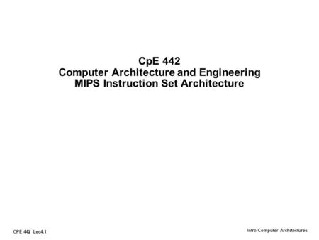 CPE 442 Lec4.1 Intro Computer Architectures CpE 442 Computer Architecture and Engineering MIPS Instruction Set Architecture.