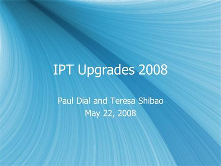 IPT Upgrades 2008 Paul Dial and Teresa Shibao May 22, 2008 Paul Dial and Teresa Shibao May 22, 2008.
