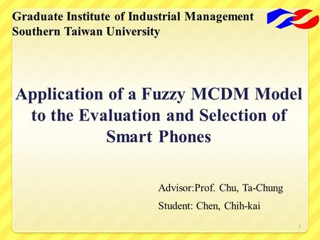 1 Application of a Fuzzy MCDM Model to the Evaluation and Selection of Smart Phones Advisor:Prof. Chu, Ta-Chung Student: Chen, Chih-kai.