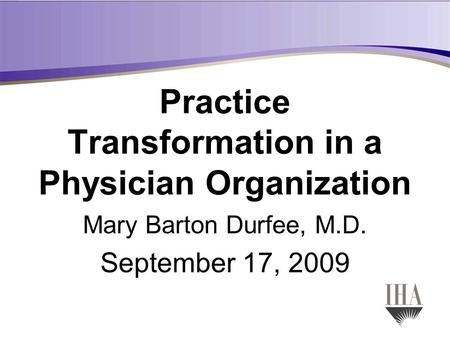 Practice Transformation in a Physician Organization Mary Barton Durfee, M.D. September 17, 2009.