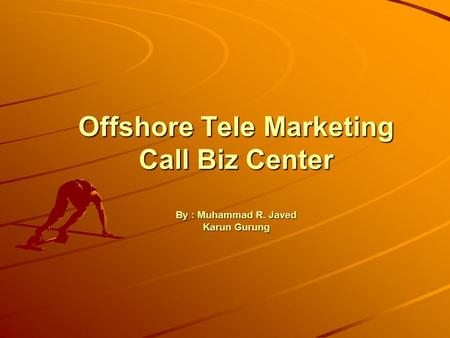 Offshore Tele Marketing Call Biz Center By : Muhammad R. Javed Karun Gurung.