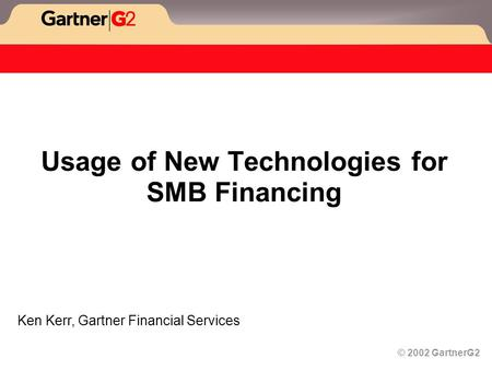 © 2002 GartnerG2 Usage of New Technologies for SMB Financing Ken Kerr, Gartner Financial Services.