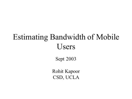 Estimating Bandwidth of Mobile Users Sept 2003 Rohit Kapoor CSD, UCLA.