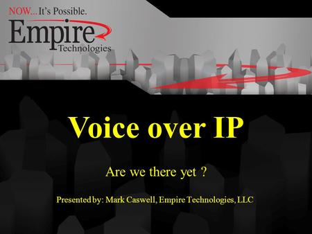 Voice over IP Are we there yet ? Presented by: Mark Caswell, Empire Technologies, LLC. Voice over IP.
