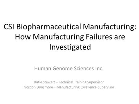 CSI Biopharmaceutical Manufacturing: How Manufacturing Failures are Investigated Human Genome Sciences Inc. Katie Stewart – Technical Training Supervisor.